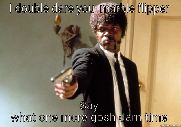 I DOUBLE DARE YOU  MARBLE FLIPPER SAY WHAT ONE MORE GOSH DARN TIME Samuel L Jackson