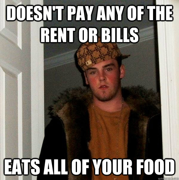 Doesn't pay any of the rent or bills  eats all of your food - Doesn't pay any of the rent or bills  eats all of your food  Scumbag Steve