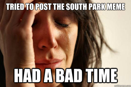 tried to post the south park meme had a bad time - tried to post the south park meme had a bad time  First World Problems