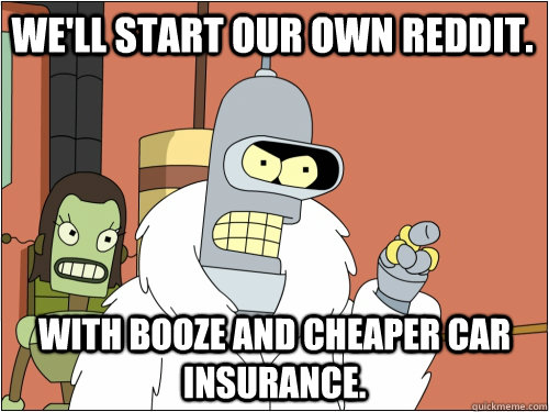 We'll start our own reddit. with booze and cheaper car insurance. - We'll start our own reddit. with booze and cheaper car insurance.  Blackjack Bender