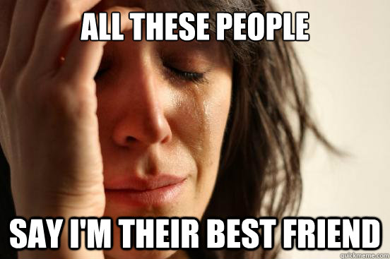 All these people say i'm their best friend - All these people say i'm their best friend  First World Problems