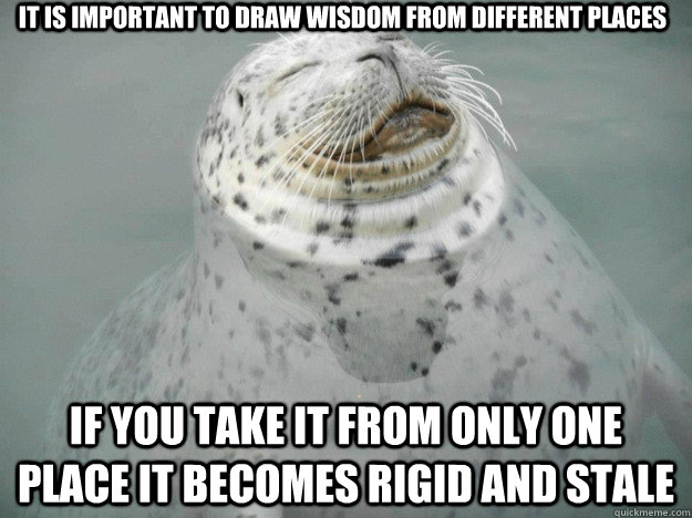 It is important to draw wisdom from different places If you take it from only one place it becomes rigid and stale - It is important to draw wisdom from different places If you take it from only one place it becomes rigid and stale  Zen Seal