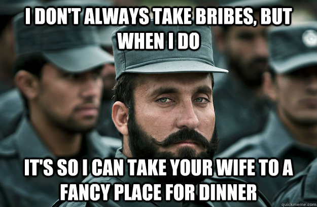 I don't always take bribes, but when I do It's so I can take your wife to a fancy place for dinner