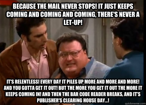 Because the mail never stops! It just keeps coming and coming and coming, there's never a let-up! It's relentless! Every day it piles up more and more and more! And you gotta get it out! But the more you get it out the more it keeps coming in! And then th