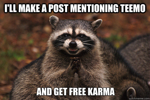 I'll make a post mentioning teemo and get free karma - I'll make a post mentioning teemo and get free karma  Insidious Racoon 2