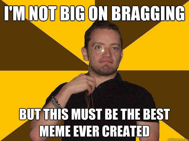 I'm not Big on Bragging But this must be the best meme ever created