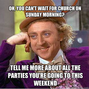 oh, you can't wait for church on sunday morning? Tell me ...