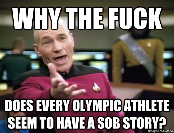 why the fuck Does every Olympic athlete seem to have a sob story? - why the fuck Does every Olympic athlete seem to have a sob story?  Annoyed Picard HD