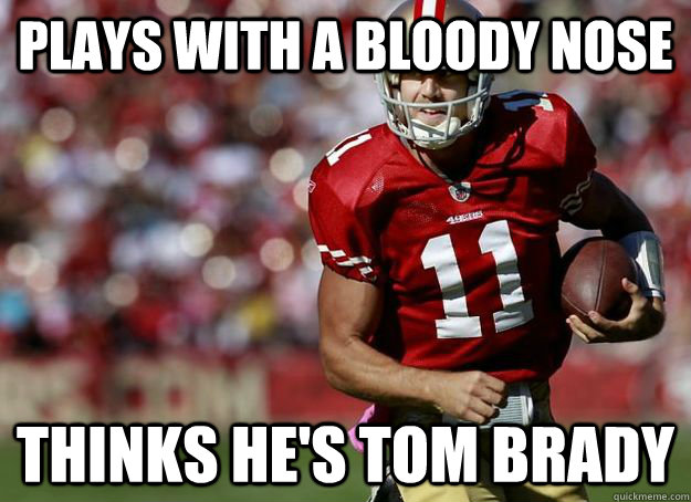 Plays with a bloody nose Thinks he's Tom Brady