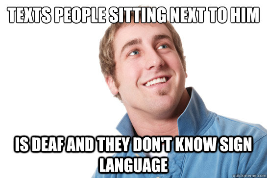 Texts people sitting next to him is deaf and they don't know sign language