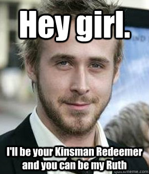 Hey girl. I'll be your Kinsman Redeemer and you can be my Ruth - Hey girl. I'll be your Kinsman Redeemer and you can be my Ruth  Misc