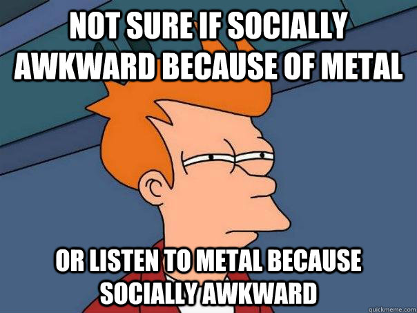 Not sure if socially awkward because of metal or listen to metal because socially awkward - Not sure if socially awkward because of metal or listen to metal because socially awkward  Futurama Fry