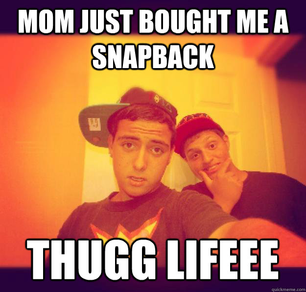 Mom just bought me a snapback THUGG LIFEEE