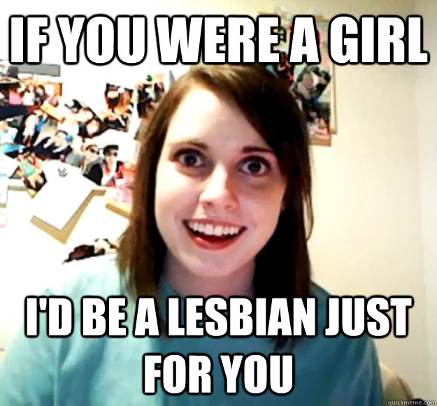 if you were a girl I'd be a lesbian just for you - if you were a girl I'd be a lesbian just for you  Misc