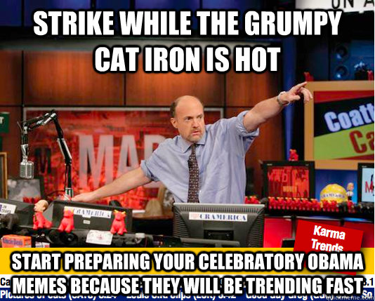 Strike while the Grumpy Cat Iron is hot Start preparing your celebratory obama memes because they will be trending fast  Mad Karma with Jim Cramer