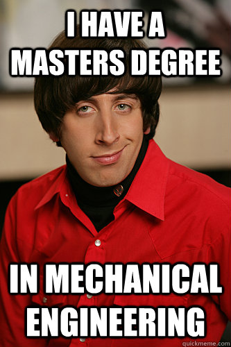 I HAVE A MASTERS DEGREE IN MECHANICAL ENGINEERING - I HAVE A MASTERS DEGREE IN MECHANICAL ENGINEERING  Howard Wolowitz