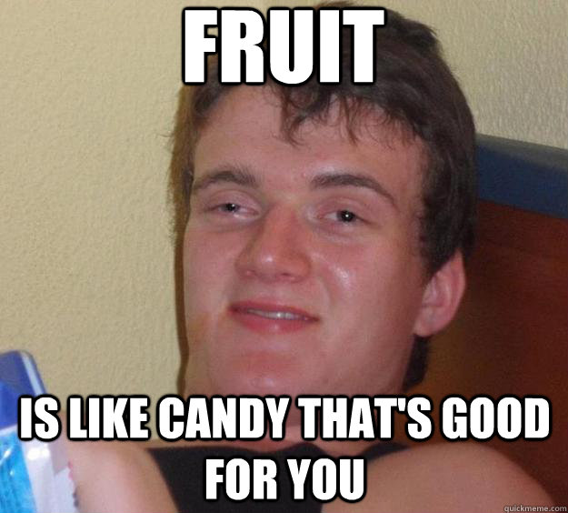 Fruit is like candy that's good for you - Fruit is like candy that's good for you  10 Guy