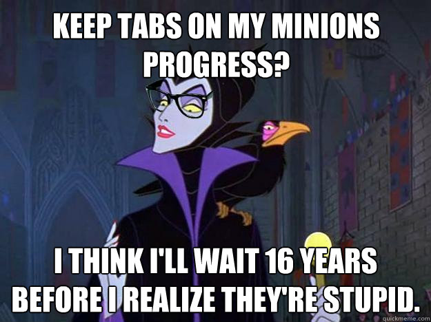 Keep tabs on my minions progress? I think I'll wait 16 years before I realize they're stupid.