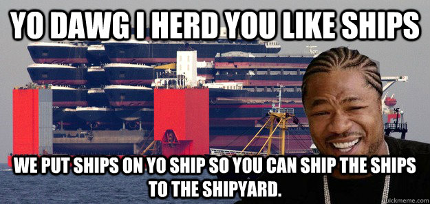 yo dawg i herd you like ships We put ships on yo ship so you can ship the ships to the shipyard. - yo dawg i herd you like ships We put ships on yo ship so you can ship the ships to the shipyard.  yo ships