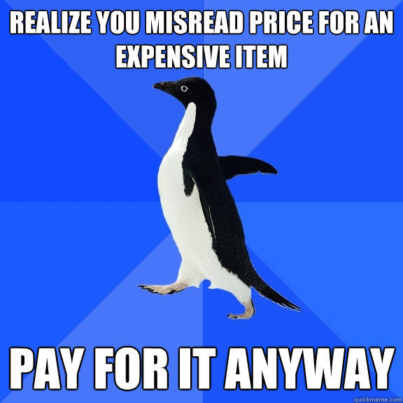 realize you misread price for an expensive item pay for it anyway  Socially Awkward Penguin