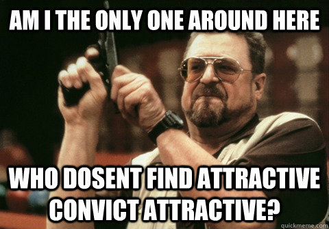 Am I the only one around here Who dosent find attractive convict attractive? - Am I the only one around here Who dosent find attractive convict attractive?  Am I the only one