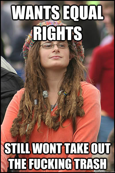 Wants equal rights still wont take out the fucking trash - Wants equal rights still wont take out the fucking trash  College Liberal