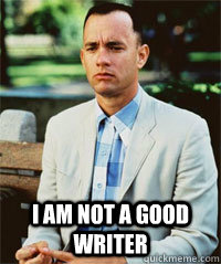 I am not a good writer  -  I am not a good writer   Forrest Gump