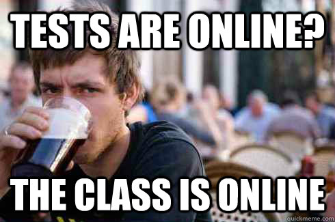 Tests are online? The class is online - Tests are online? The class is online  Lazy College Senior
