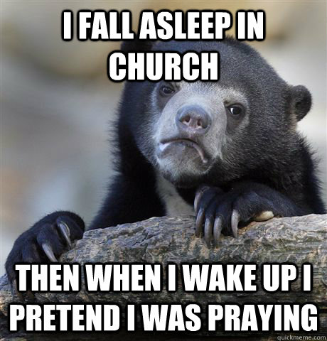 I fall asleep in church then when i wake up i pretend i was praying - I fall asleep in church then when i wake up i pretend i was praying  Confession Bear