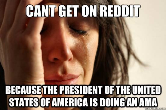 cant get on reddit because the president of the united states of america is doing an ama - cant get on reddit because the president of the united states of america is doing an ama  First World Problems