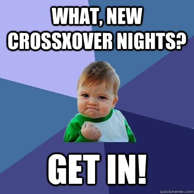 What, new CrossXover nights? Get in!  Success Kid