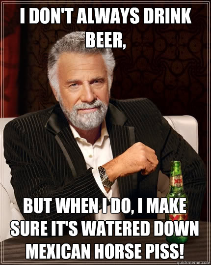 I don't always drink beer, but when I do, I make sure it's watered down Mexican horse piss!  The Most Interesting Man In The World