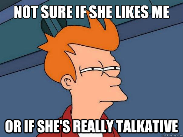 Not sure if she likes me or if she's really talkative - Not sure if she likes me or if she's really talkative  Futurama Fry