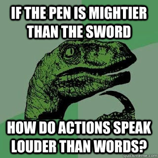 if the pen is mightier than the sword how do actions speak louder than words?  - if the pen is mightier than the sword how do actions speak louder than words?   Misc