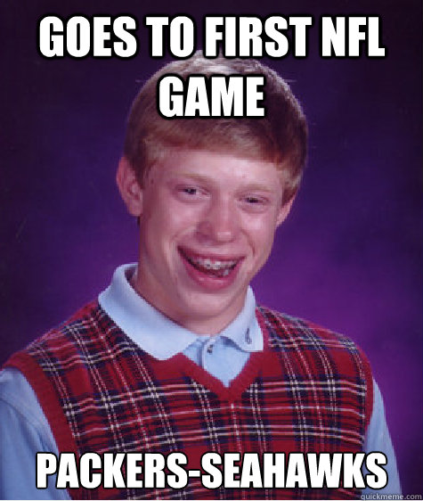 Goes to first Nfl game packers-seahawks  - Goes to first Nfl game packers-seahawks   Bad Luck Brian