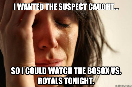 I wanted the suspect caught... So I could watch the BoSox vs. Royals tonight.  First World Problems