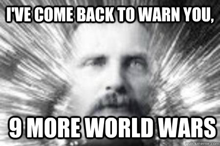 I've come back to warn you, 9 more world wars
