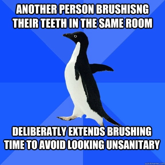Another person brushisng their teeth in the same room deliberatly extends brushing time to avoid looking unsanitary - Another person brushisng their teeth in the same room deliberatly extends brushing time to avoid looking unsanitary  Socially Awkward Penguin