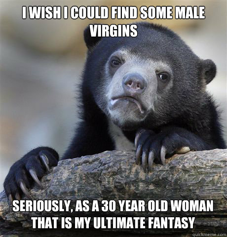 I WISH I COULD FIND SOME MALE VIRGINS  SERIOUSLY, AS A 30 YEAR OLD WOMAN THAT IS MY ULTIMATE FANTASY - I WISH I COULD FIND SOME MALE VIRGINS  SERIOUSLY, AS A 30 YEAR OLD WOMAN THAT IS MY ULTIMATE FANTASY  Misc