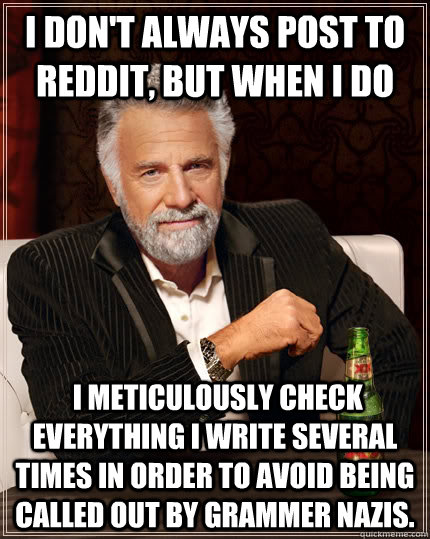 I don't always post to reddit, but when I do  I meticulously check everything I write several times in order to avoid being called out by grammer nazis. - I don't always post to reddit, but when I do  I meticulously check everything I write several times in order to avoid being called out by grammer nazis.  The Most Interesting Man In The World