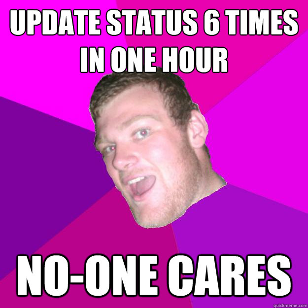 Update status 6 times in one hour NO-one cares - Update status 6 times in one hour NO-one cares  Redneck Rob