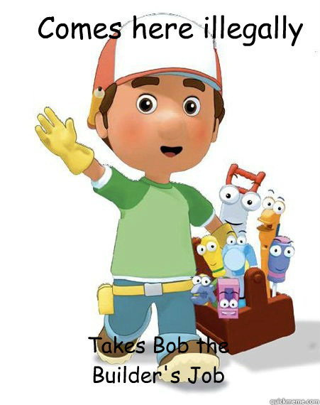 Comes here illegally Takes Bob the Builder's Job - Comes here illegally Takes Bob the Builder's Job  Misc