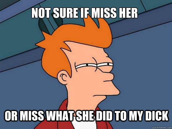 Not sure if miss her or miss what she did to my dick - Not sure if miss her or miss what she did to my dick  Futurama Fry