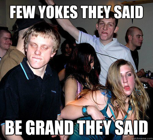 Few yokes they said be grand they said