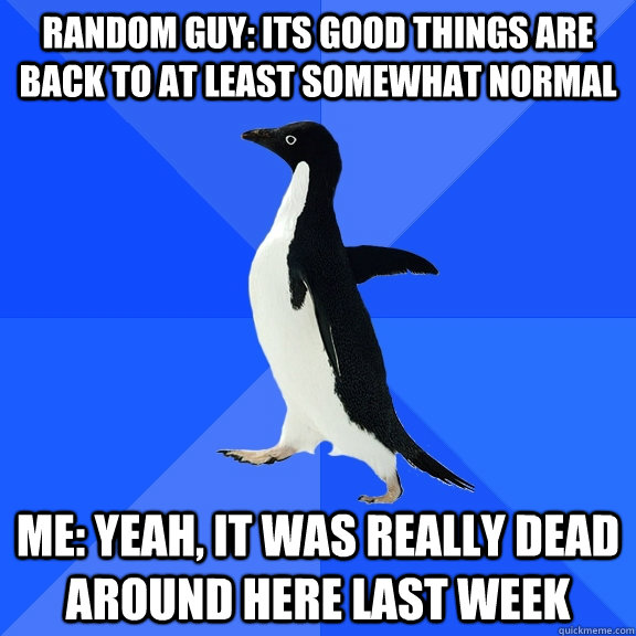 Random Guy: Its good things are back to at least somewhat normal Me: Yeah, it was really dead around here last week - Random Guy: Its good things are back to at least somewhat normal Me: Yeah, it was really dead around here last week  Socially Awkward Penguin
