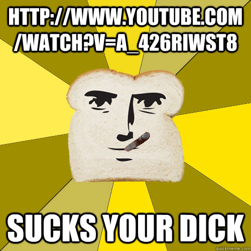 http://www.youtube.com/watch?v=a_426RiwST8 Sucks your dick