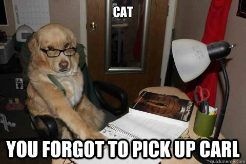 CAT YOU forgot to pick up carl - CAT YOU forgot to pick up carl  Disapproving Dad Dog
