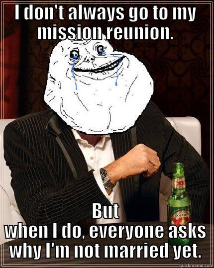 I DON'T ALWAYS GO TO MY MISSION REUNION. BUT WHEN I DO, EVERYONE ASKS WHY I'M NOT MARRIED YET. Most Forever Alone In The World
