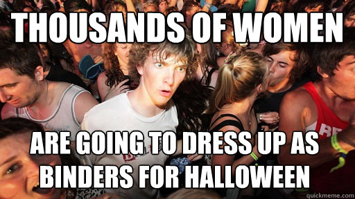thousands of women are going to dress up as binders for halloween - thousands of women are going to dress up as binders for halloween  Sudden Clarity Clarence