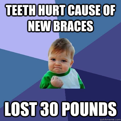 teeth hurt cause of new braces lost 30 pounds - teeth hurt cause of new braces lost 30 pounds  Success Kid